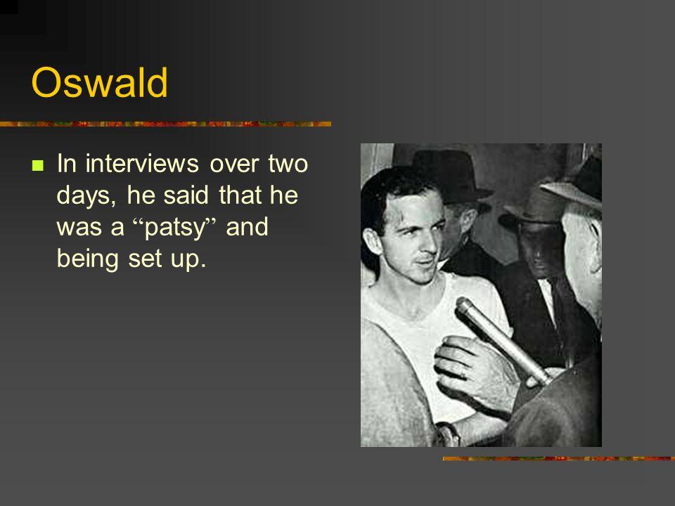 Oswald In interviews over two days, he said that he was a patsy and being set up.