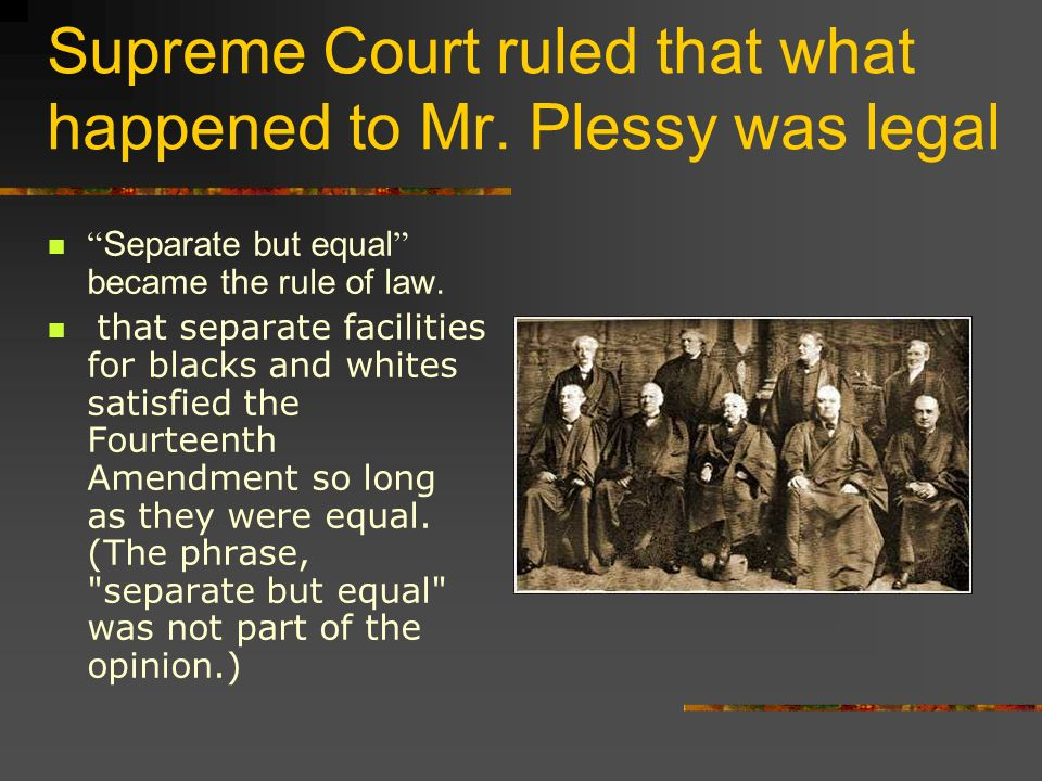 Supreme Court ruled that what happened to Mr. Plessy was legal