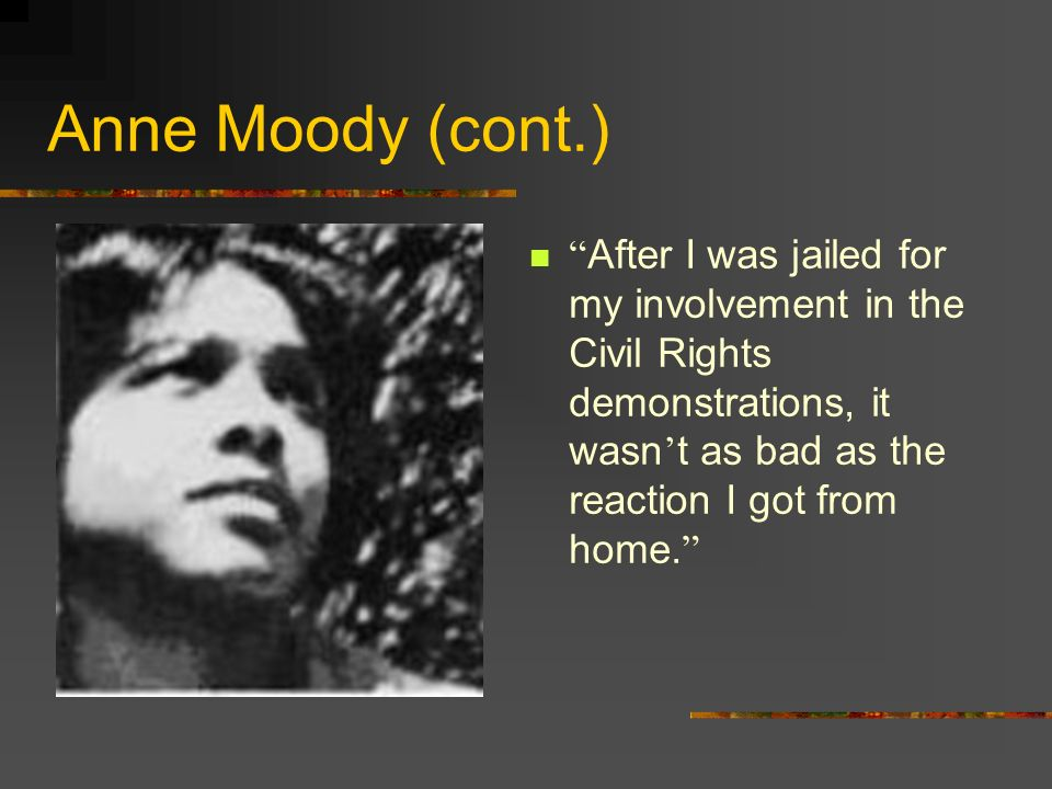 Anne Moody (cont.) After I was jailed for my involvement in the Civil Rights demonstrations, it wasn't as bad as the reaction I got from home.