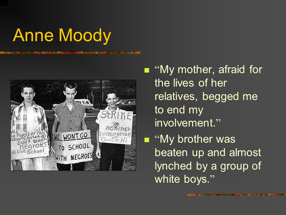 Anne Moody My mother, afraid for the lives of her relatives, begged me to end my involvement.