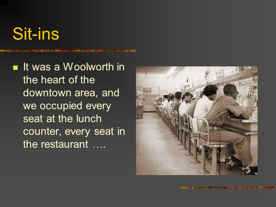 Sit-ins It was a Woolworth in the heart of the downtown area, and we occupied every seat at the lunch counter, every seat in the restaurant ….