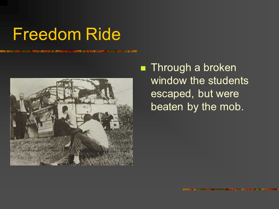 Freedom Ride Through a broken window the students escaped, but were beaten by the mob.