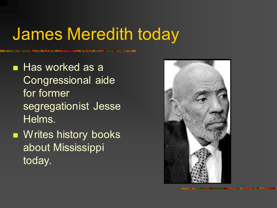James Meredith today Has worked as a Congressional aide for former segregationist Jesse Helms.