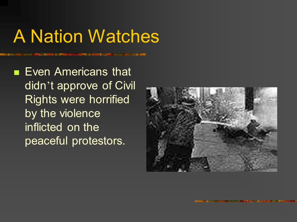 A Nation Watches Even Americans that didn't approve of Civil Rights were horrified by the violence inflicted on the peaceful protestors.
