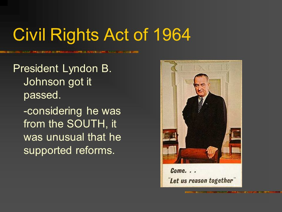 Civil Rights Act of 1964 President Lyndon B. Johnson got it passed.
