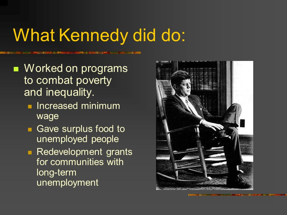 What Kennedy did do: Worked on programs to combat poverty and inequality. Increased minimum wage. Gave surplus food to unemployed people.