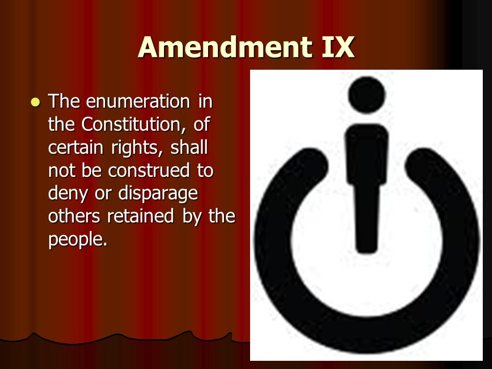 Amendment IX The enumeration in the Constitution, of certain rights, shall not be construed to deny or disparage others retained by the people.