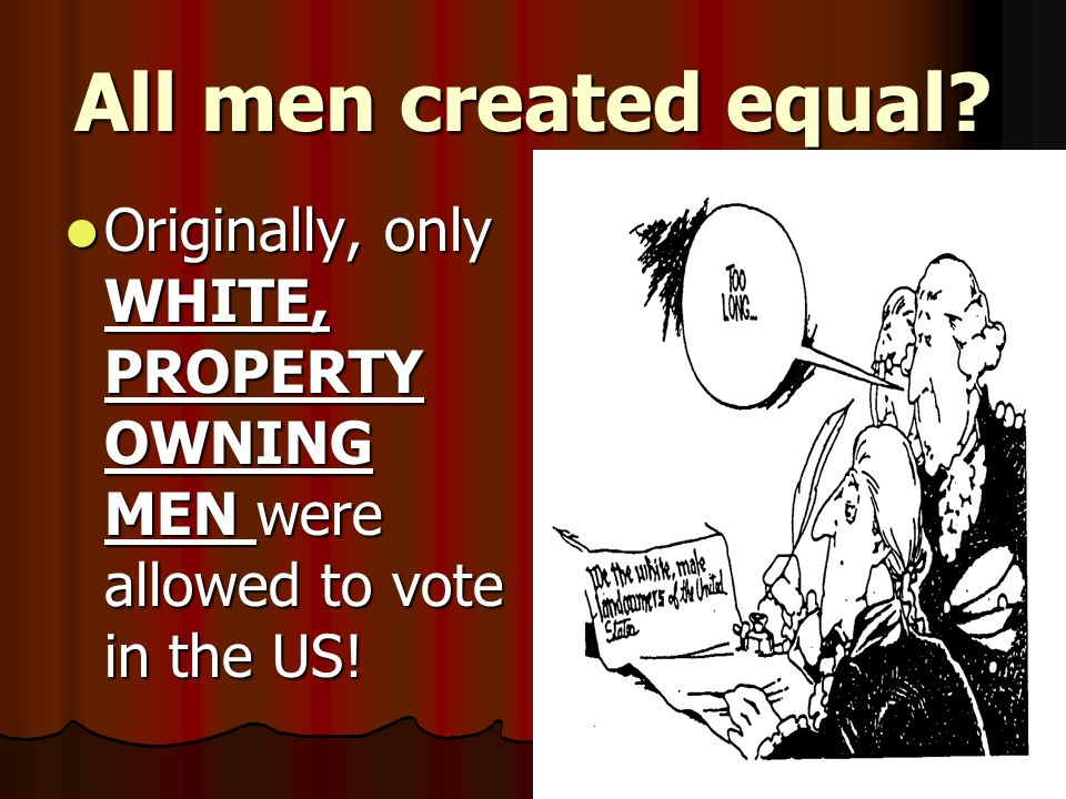 All men created equal Originally, only WHITE, PROPERTY OWNING MEN were allowed to vote in the US!