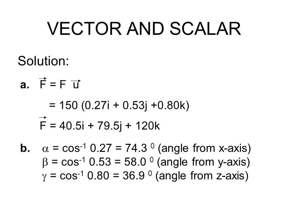 VECTOR AND SCALAR Solution: a. F = F u = 150 (0.27i + 0.53j +0.80k)