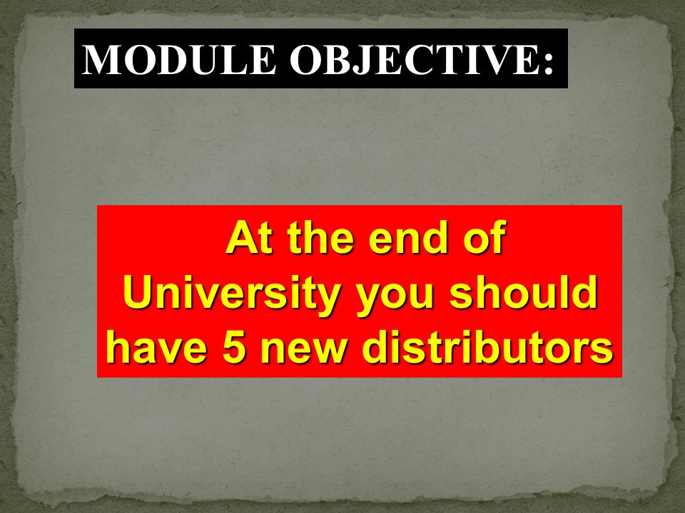 At the end of University you should have 5 new distributors