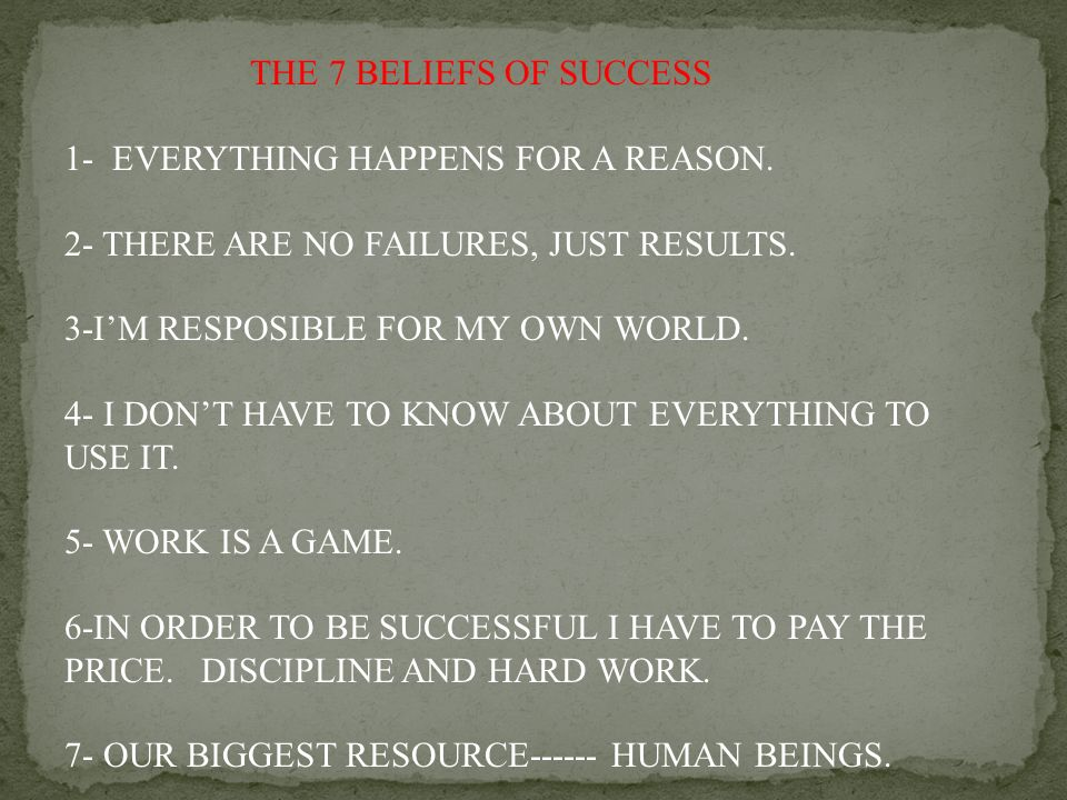 THE 7 BELIEFS OF SUCCESS 1- EVERYTHING HAPPENS FOR A REASON. 2- THERE ARE NO FAILURES, JUST RESULTS.