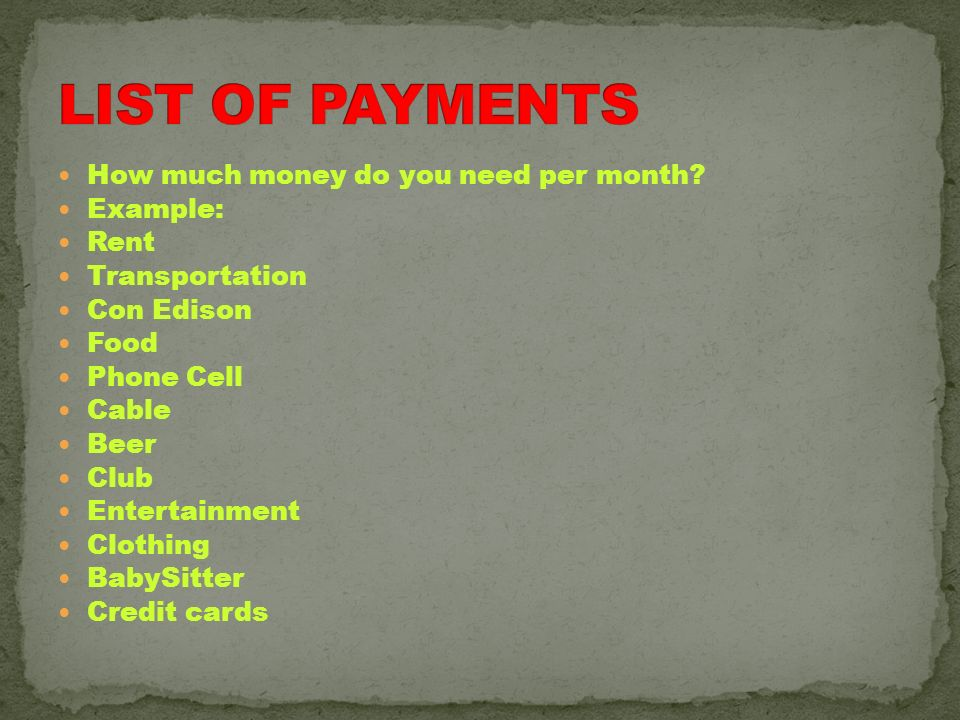 LIST OF PAYMENTS How much money do you need per month Example: Rent