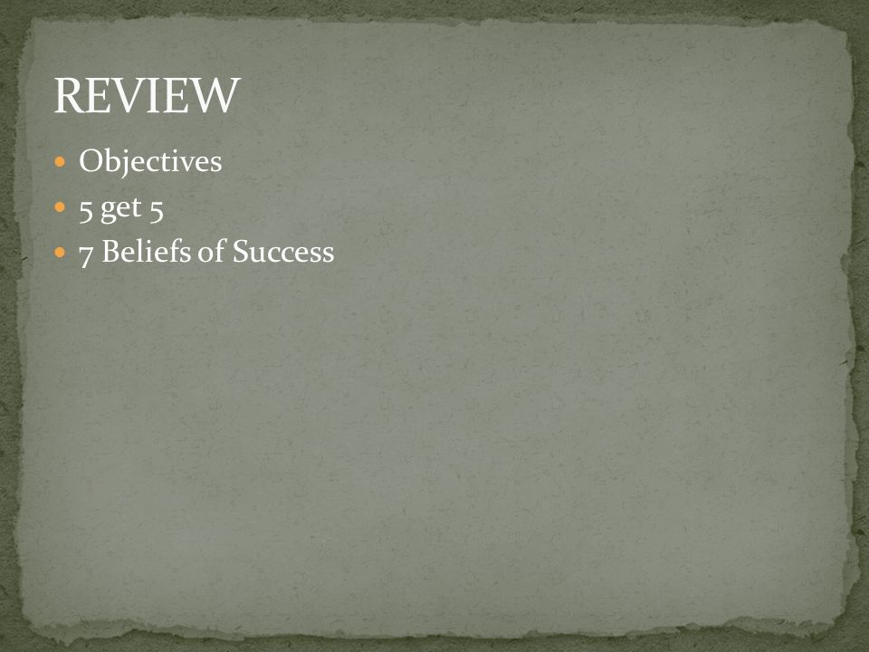 REVIEW Objectives 5 get 5 7 Beliefs of Success