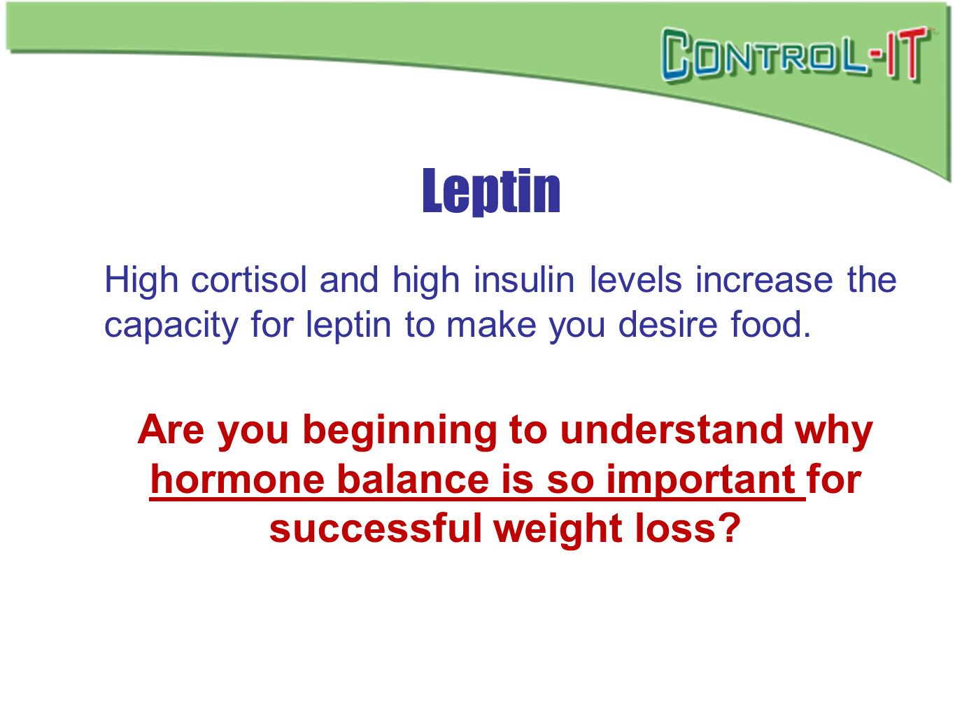 Leptin High cortisol and high insulin levels increase the capacity for leptin to make you desire food.