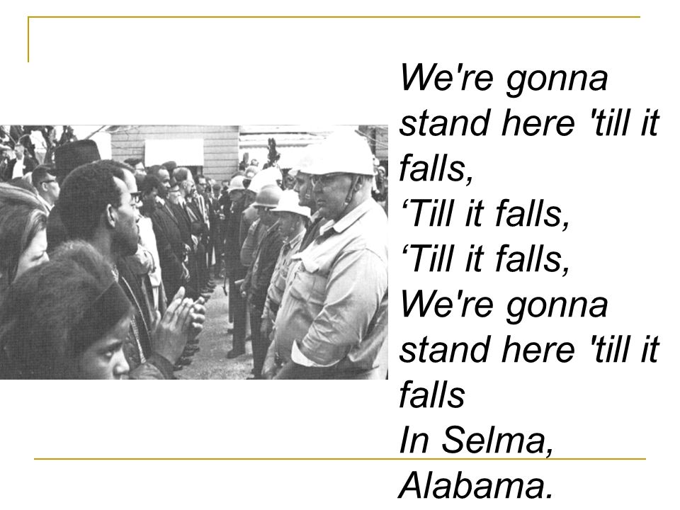 We re gonna stand here till it falls, 'Till it falls, 'Till it falls, We re gonna stand here till it falls In Selma, Alabama.