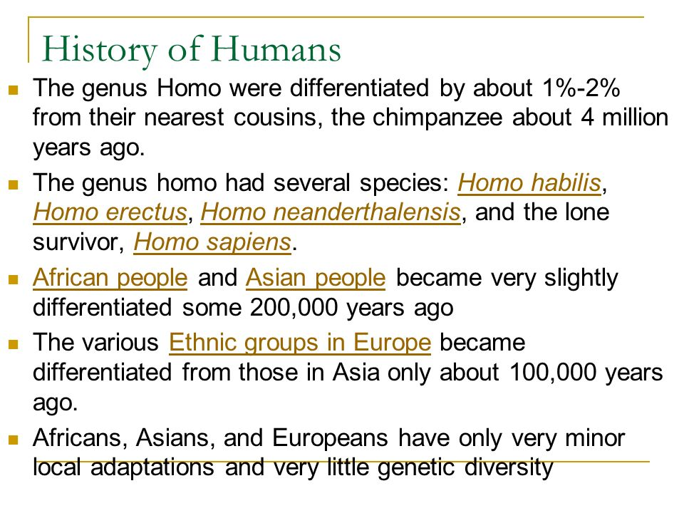 History of Humans The genus Homo were differentiated by about 1%-2% from their nearest cousins, the chimpanzee about 4 million years ago.