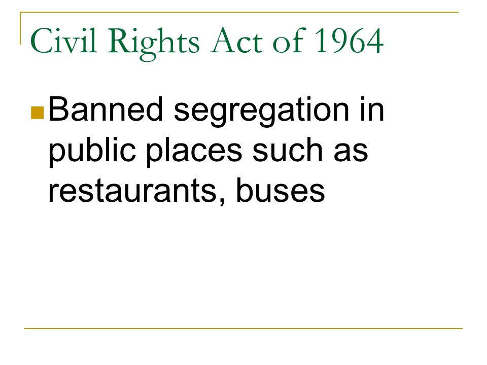 Civil Rights Act of 1964 Banned segregation in public places such as restaurants, buses