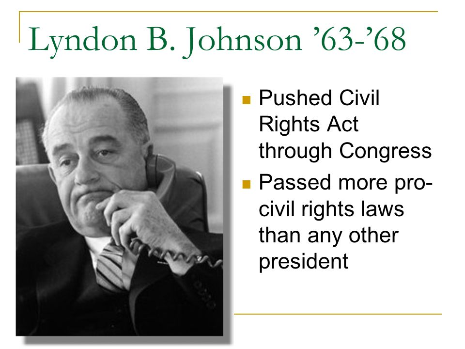Lyndon B. Johnson '63-'68 Pushed Civil Rights Act through Congress