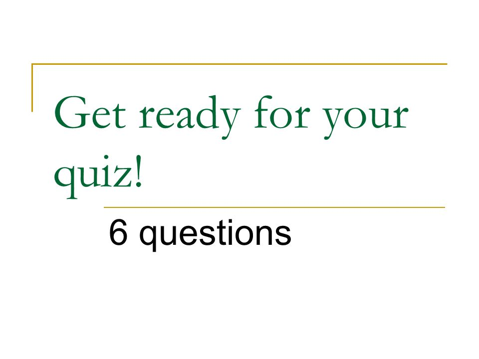 Get ready for your quiz! 6 questions