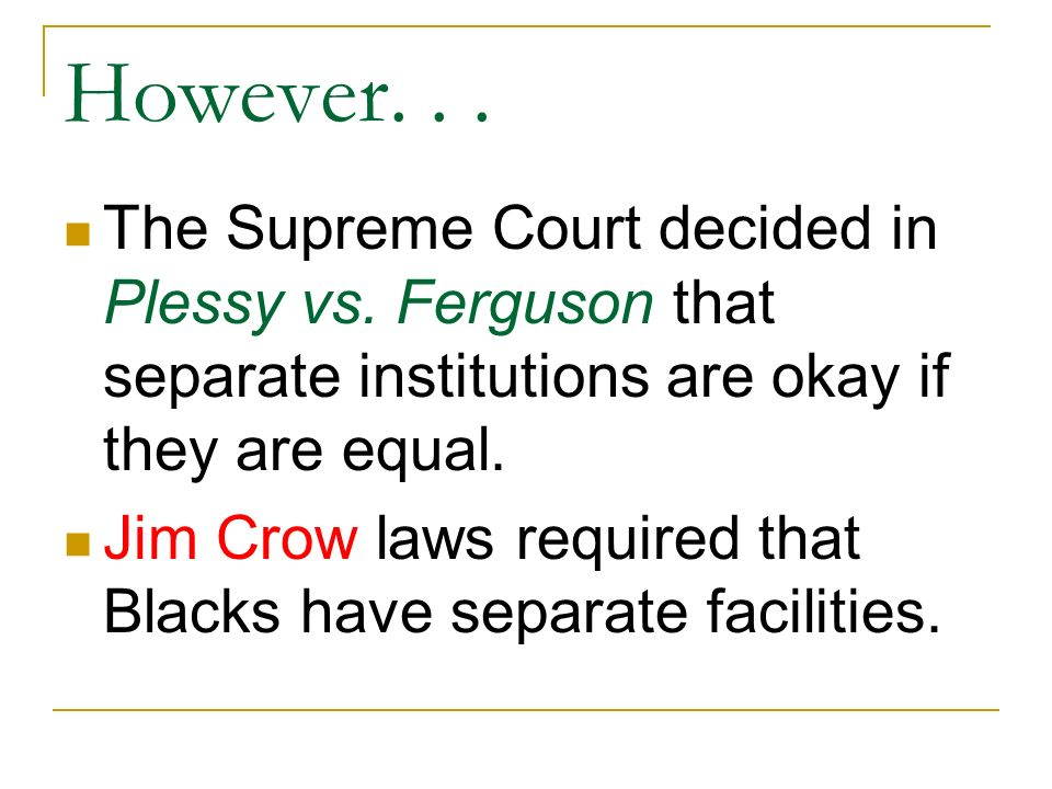However. . . The Supreme Court decided in Plessy vs. Ferguson that separate institutions are okay if they are equal.