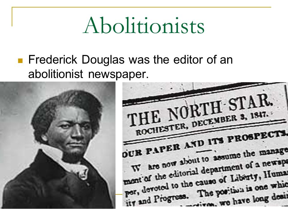 Abolitionists Frederick Douglas was the editor of an abolitionist newspaper.