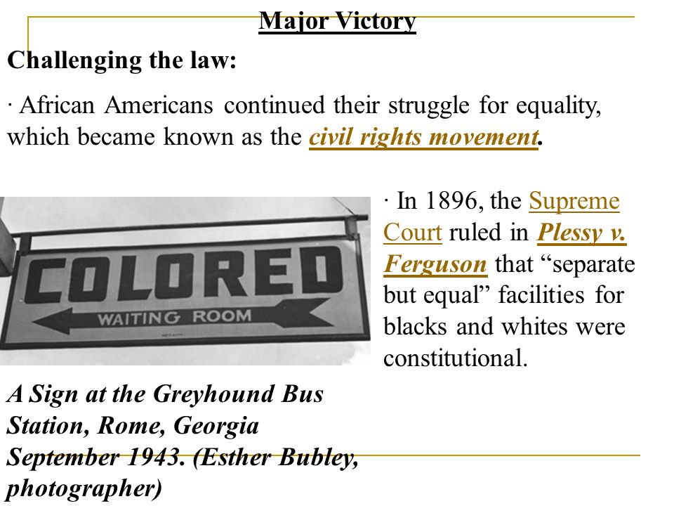 Major Victory Challenging the law: · African Americans continued their struggle for equality, which became known as the civil rights movement.