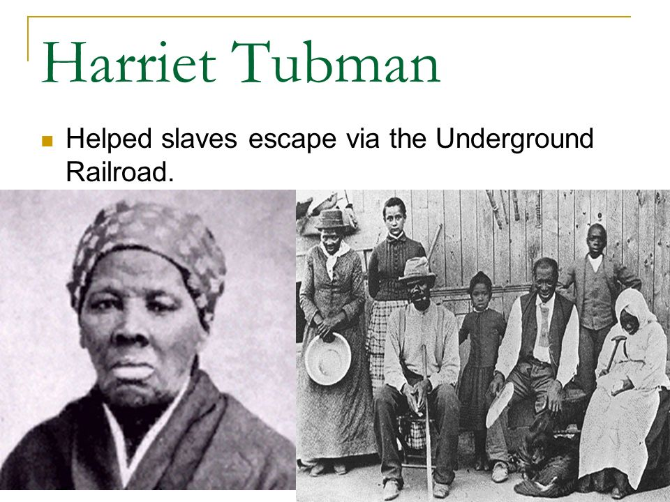 Harriet Tubman Helped slaves escape via the Underground Railroad.