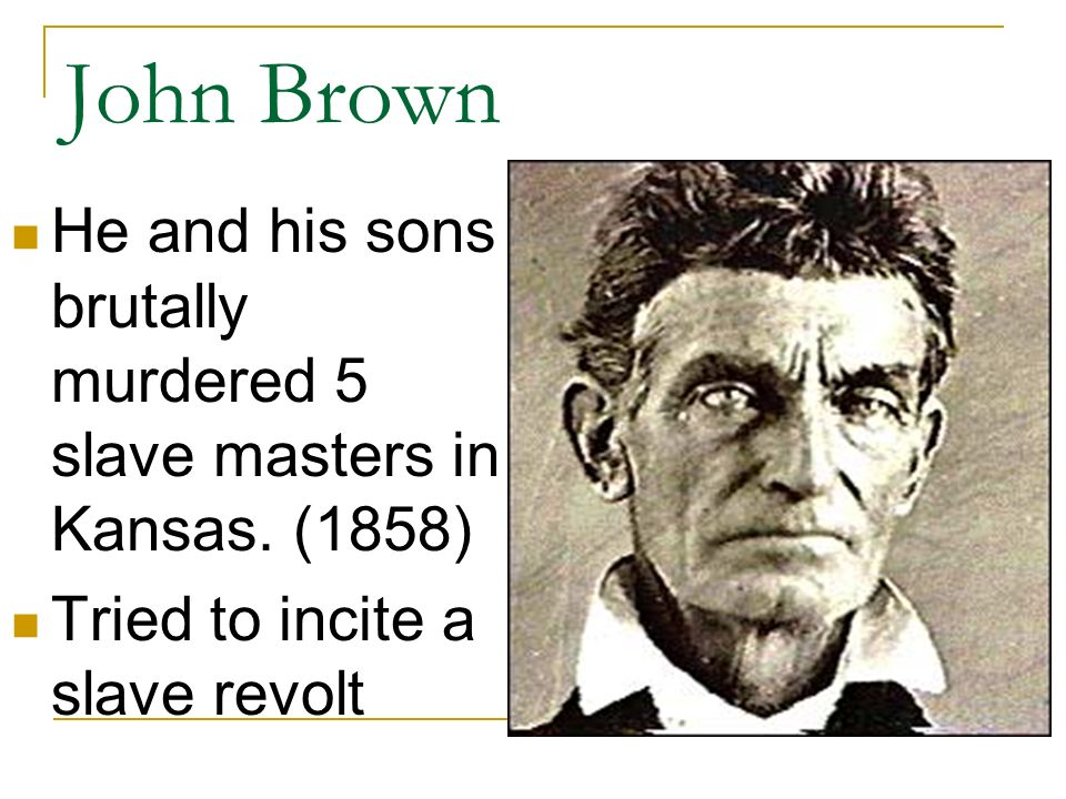 John Brown He and his sons brutally murdered 5 slave masters in Kansas.