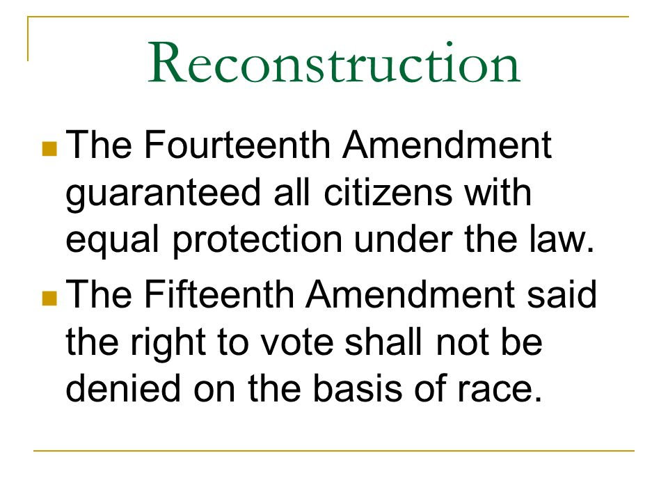 Reconstruction The Fourteenth Amendment guaranteed all citizens with equal protection under the law.