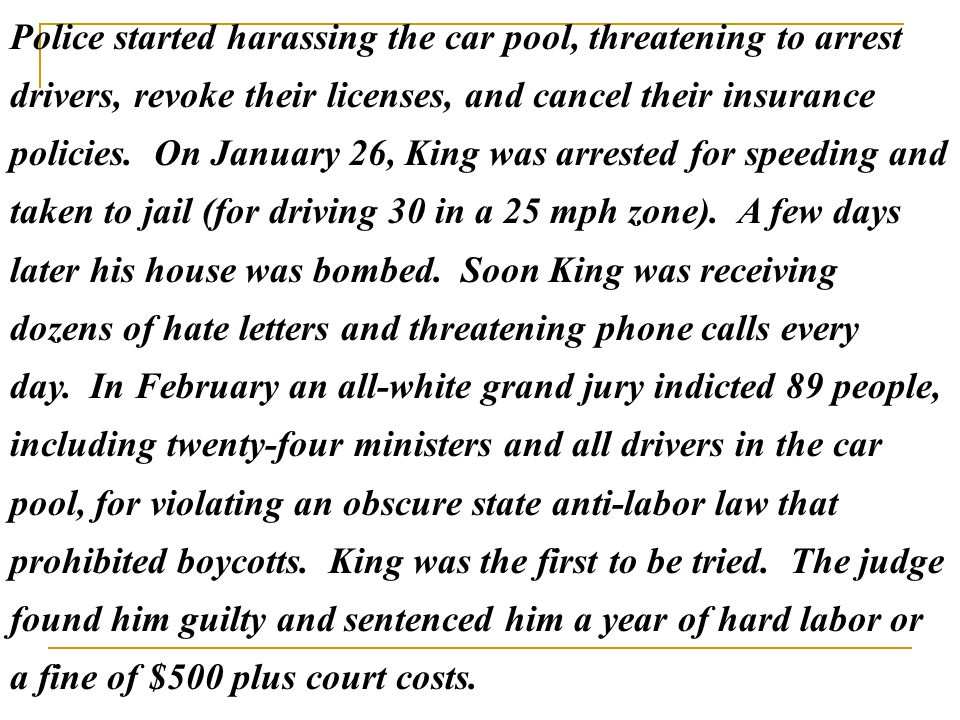 Police started harassing the car pool, threatening to arrest drivers, revoke their licenses, and cancel their insurance policies. On January 26, King was arrested for speeding and taken to jail (for driving 30 in a 25 mph zone). A few days later his house was bombed. Soon King was receiving dozens of hate letters and threatening phone calls every day. In February an all-white grand jury indicted 89 people, including twenty-four ministers and all drivers in the car pool, for violating an obscure state anti-labor law that prohibited boycotts. King was the first to be tried. The judge found him guilty and sentenced him a year of hard labor or a fine of $500 plus court costs.