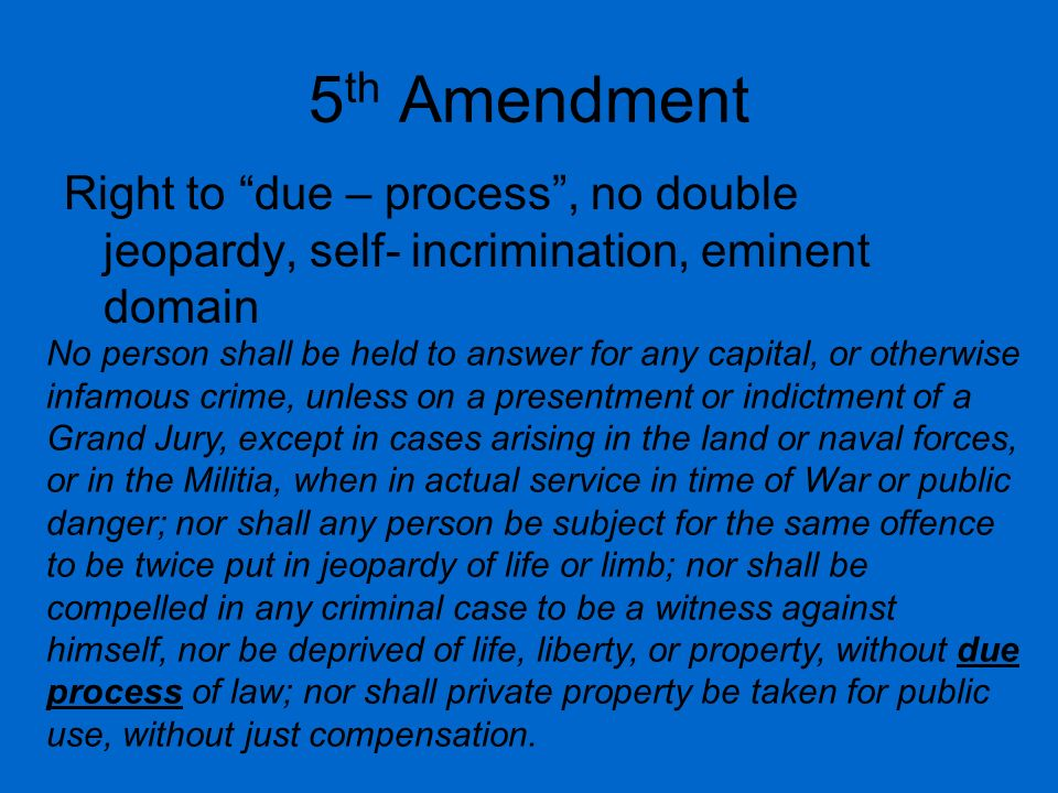 5th Amendment Right to due – process , no double jeopardy, self- incrimination, eminent domain.