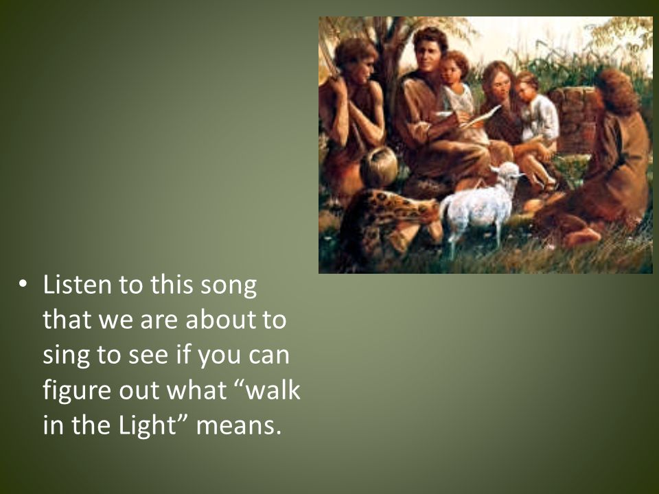 Listen to this song that we are about to sing to see if you can figure out what walk in the Light means.