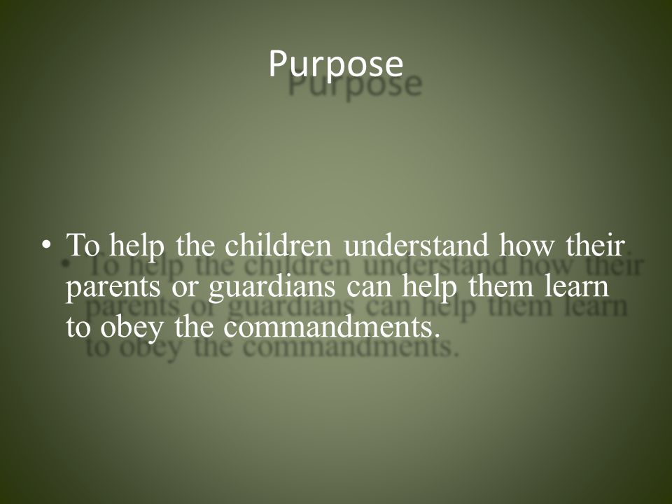 Purpose To help the children understand how their parents or guardians can help them learn to obey the commandments.