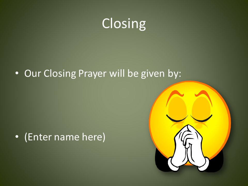 Closing Our Closing Prayer will be given by: (Enter name here)