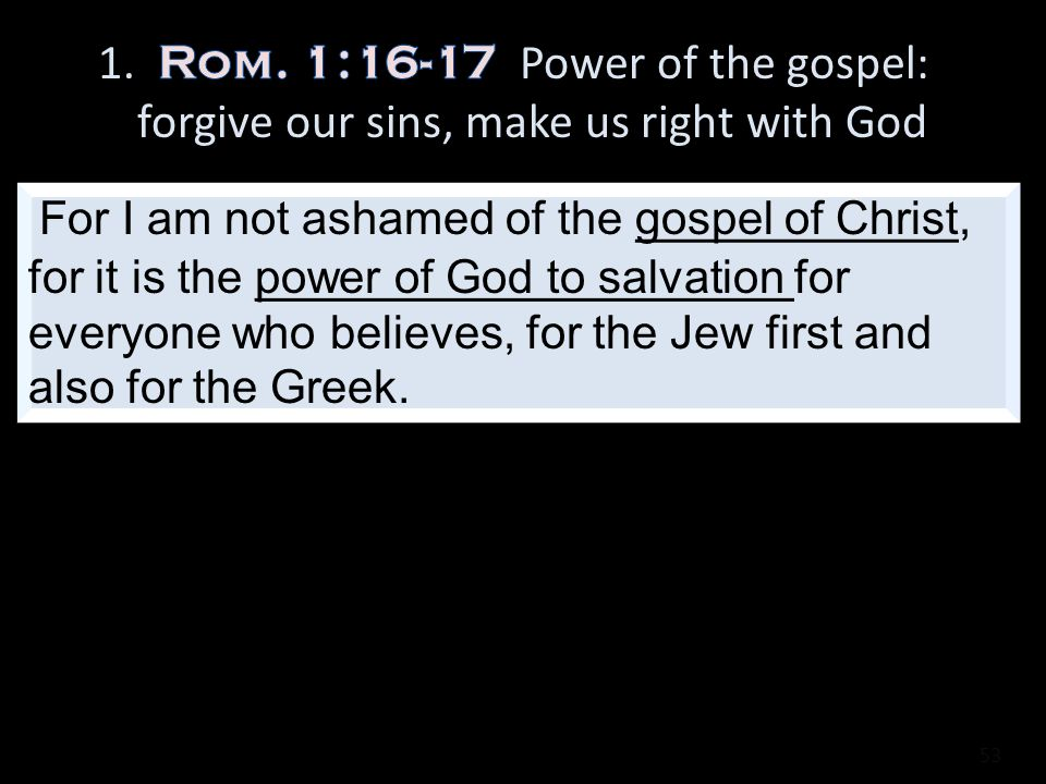 1. Rom. 1:16-17 Power of the gospel: forgive our sins, make us right with God