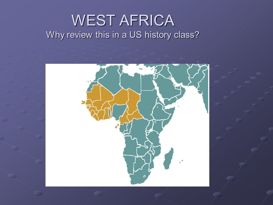 WEST AFRICA Why review this in a US history class