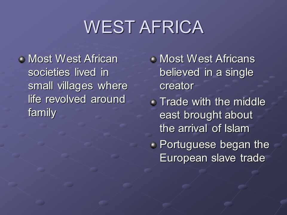WEST AFRICA Most West African societies lived in small villages where life revolved around family. Most West Africans believed in a single creator.