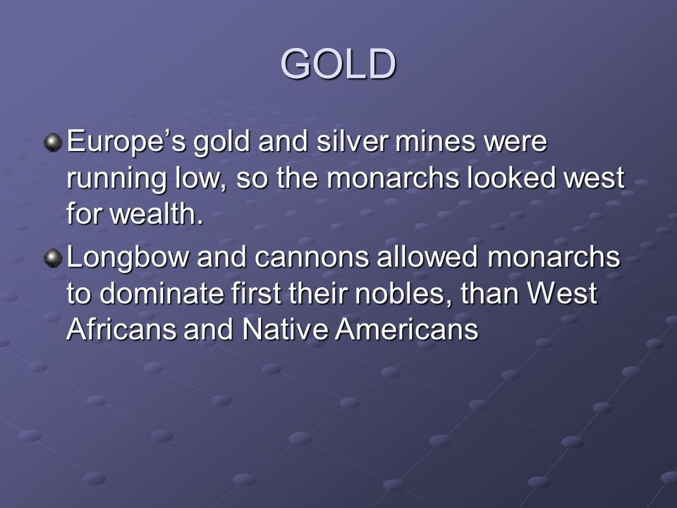 GOLD Europe's gold and silver mines were running low, so the monarchs looked west for wealth.