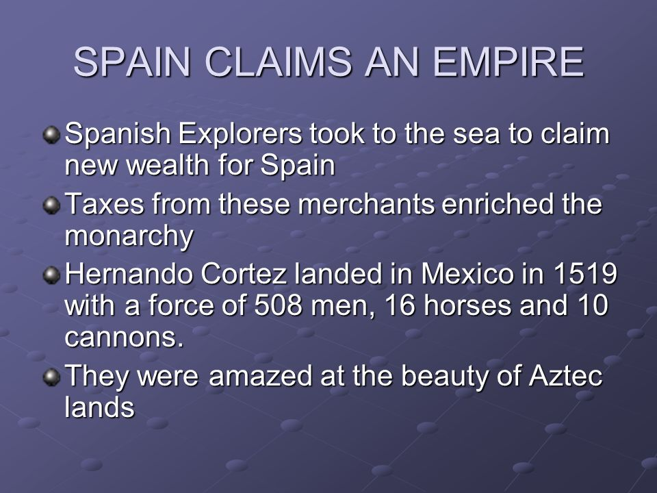 SPAIN CLAIMS AN EMPIRE Spanish Explorers took to the sea to claim new wealth for Spain. Taxes from these merchants enriched the monarchy.