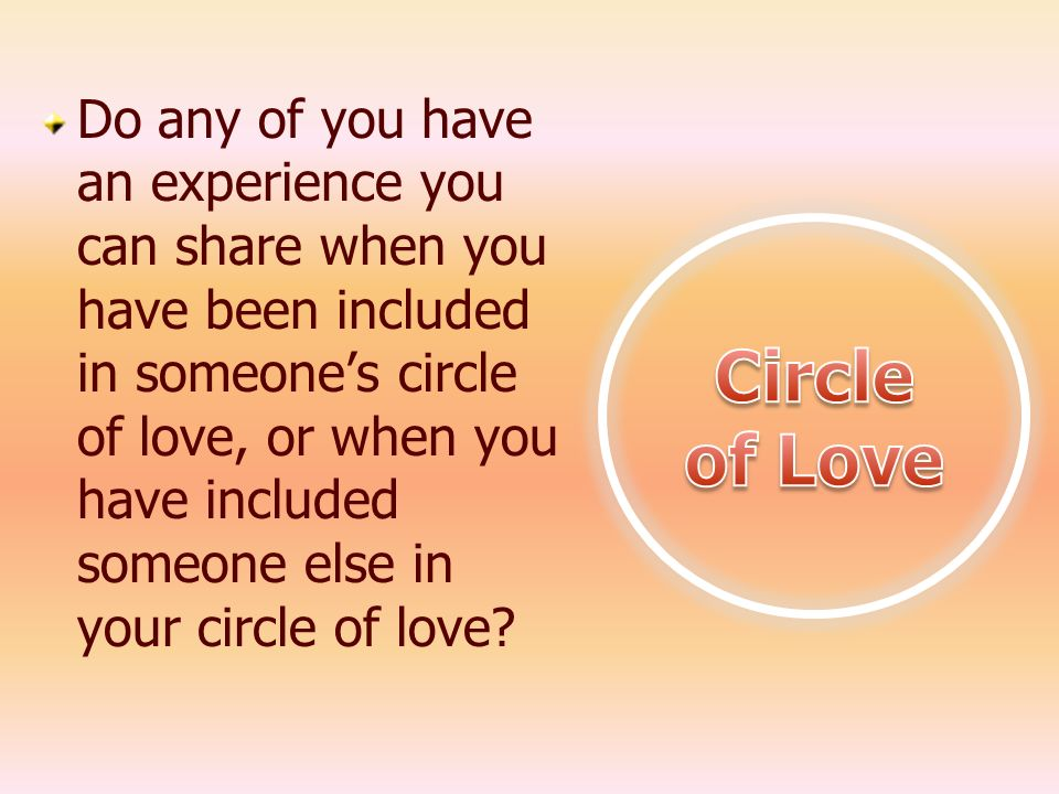 Do any of you have an experience you can share when you have been included in someone's circle of love, or when you have included someone else in your circle of love