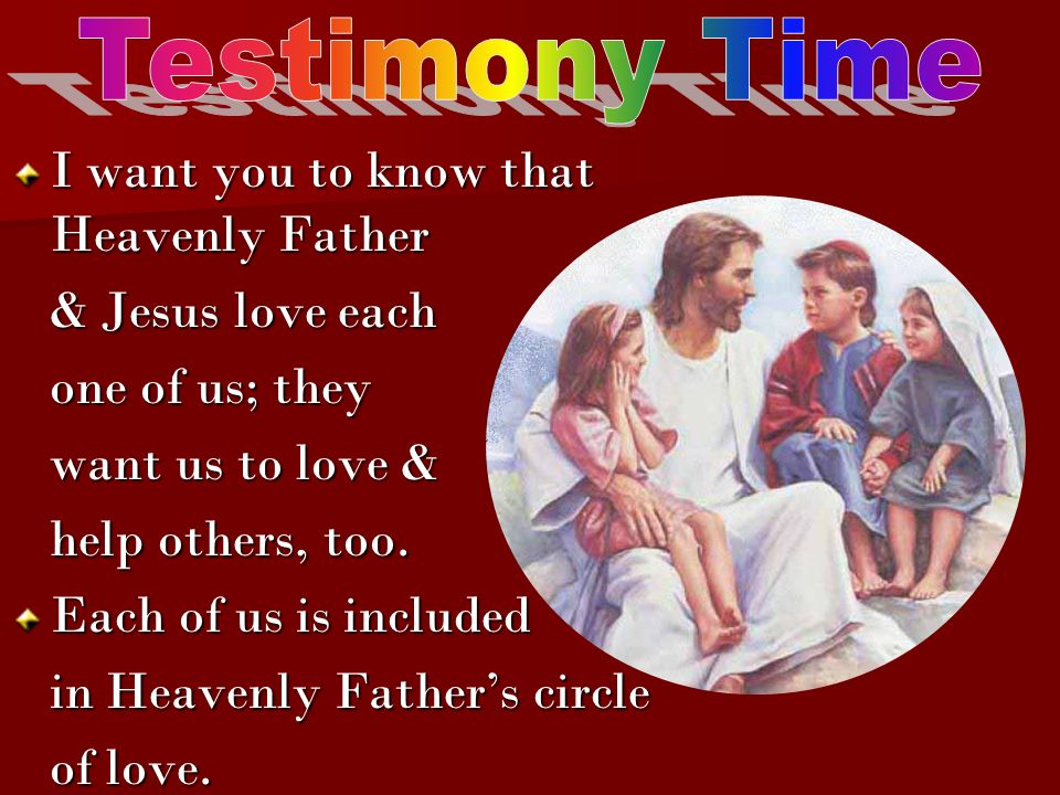 Testimony Time I want you to know that Heavenly Father. & Jesus love each. one of us; they. want us to love &