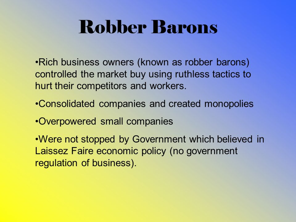 Robber Barons Rich business owners (known as robber barons) controlled the market buy using ruthless tactics to hurt their competitors and workers.