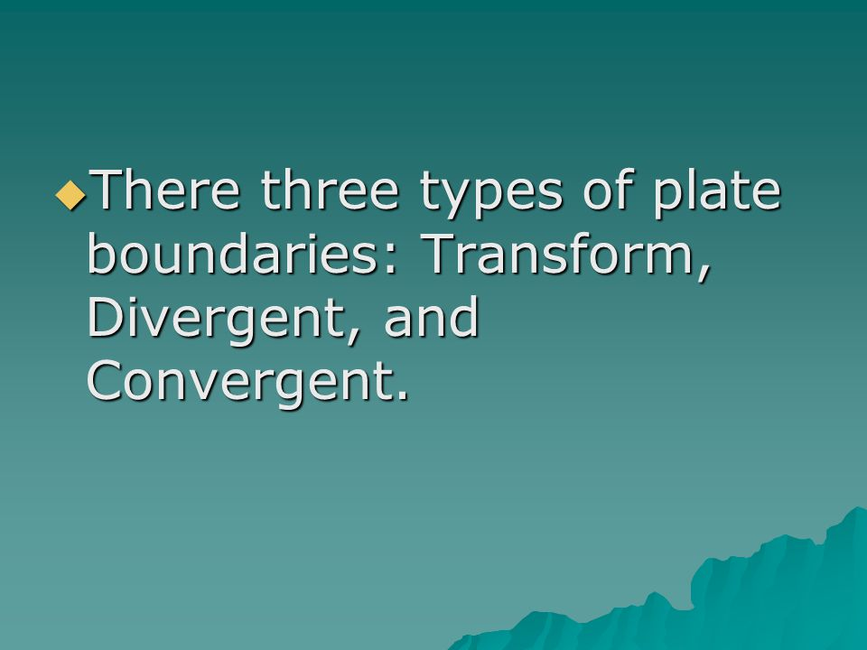 There three types of plate boundaries: Transform, Divergent, and Convergent.