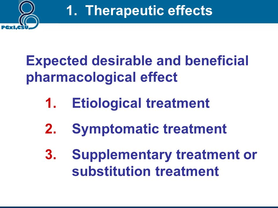 1. Therapeutic effects Expected desirable and beneficial pharmacological effect. Etiological treatment.
