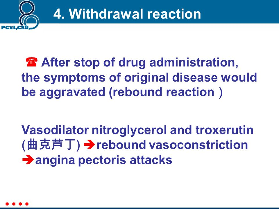 4. Withdrawal reaction  After stop of drug administration, the symptoms of original disease would be aggravated (rebound reaction)