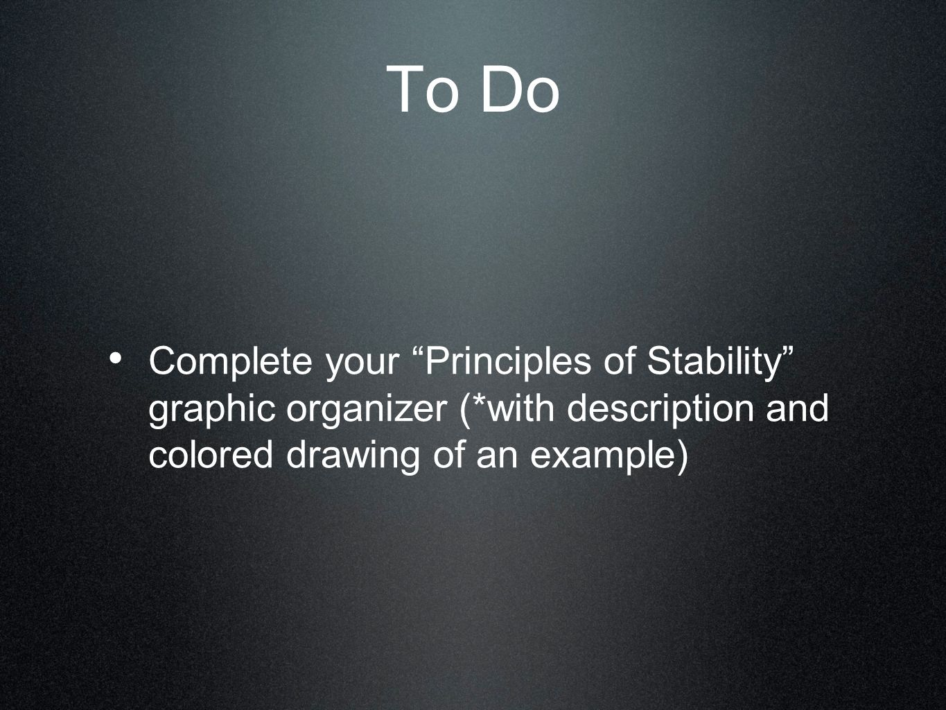To Do Complete your Principles of Stability graphic organizer (*with description and colored drawing of an example)