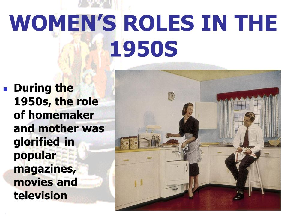WOMEN'S ROLES IN THE 1950S During the 1950s, the role of homemaker and mother was glorified in popular magazines, movies and television.