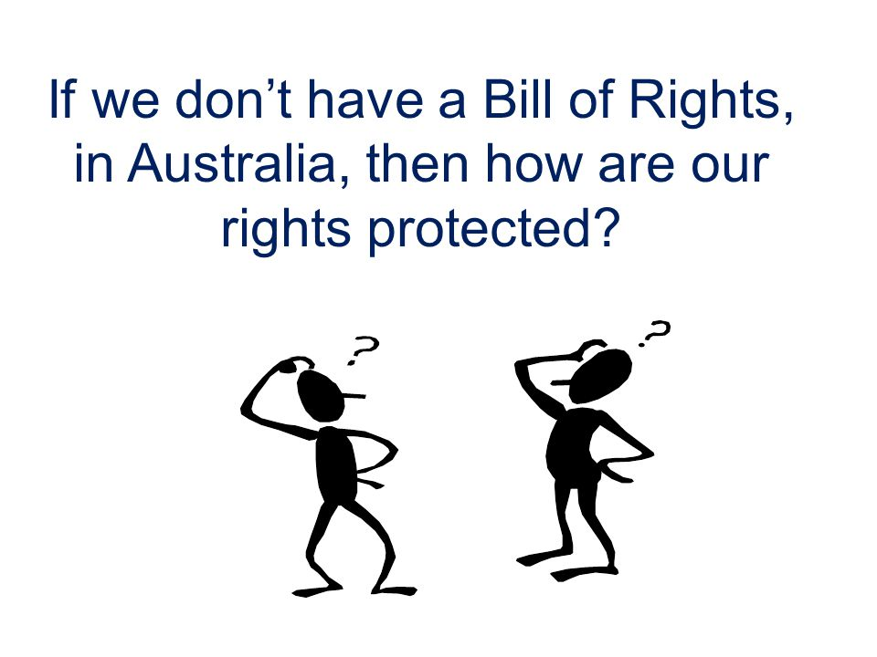 If we don't have a Bill of Rights, in Australia, then how are our rights protected