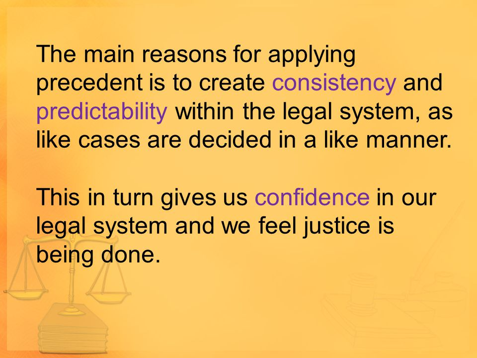 The main reasons for applying precedent is to create consistency and predictability within the legal system, as like cases are decided in a like manner.