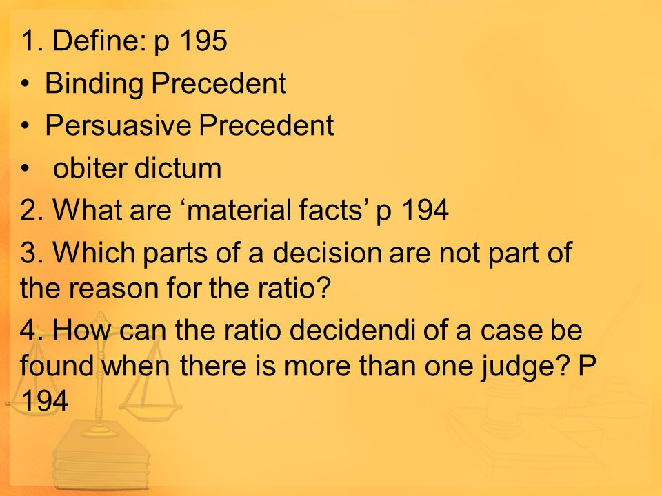 1. Define: p 195 Binding Precedent. Persuasive Precedent. obiter dictum. 2. What are 'material facts' p 194.